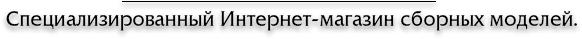 Специализированный Интернет-магазин сборных моделей.